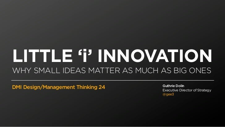 LITTLE 'i' INNOVATIONWHY SMALL IDEAS MATTER AS MUCH AS BIG ONES                                    Guthrie DolinDMI Design...