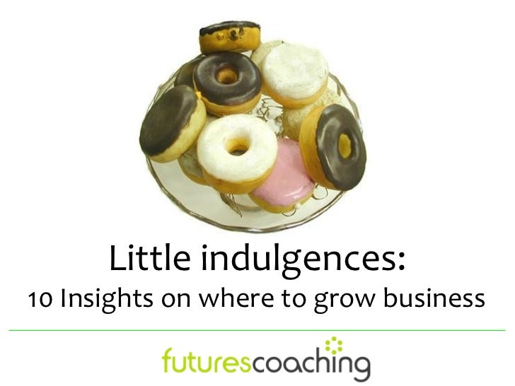 Little indulgences:10 Insights on where to grow business