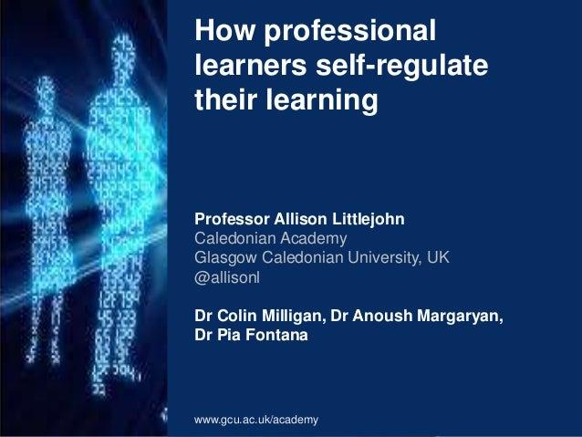 How professional  learners self-regulate  their learning  Professor Allison Littlejohn  Caledonian Academy  Glasgow Caledo...