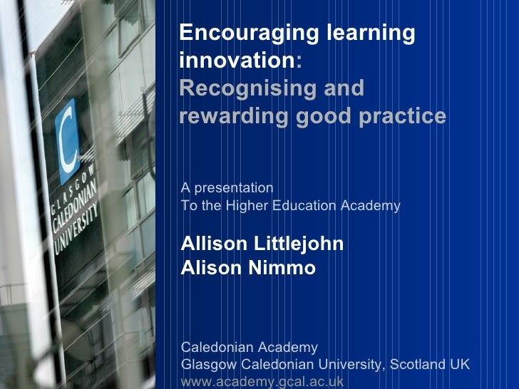 A presentation  To the Higher Education Academy Allison Littlejohn Alison Nimmo Caledonian Academy Glasgow Caledonian Univ...