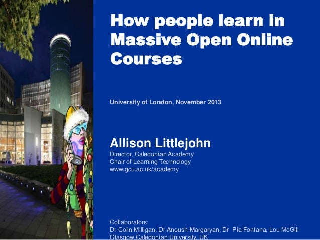 How people learn in Massive Open Online Courses University of London, November 2013  Allison Littlejohn Director, Caledoni...