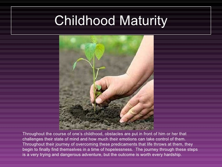 Childhood Maturity Throughout the course of one's childhood, obstacles are put in front of him or her that challenges thei...