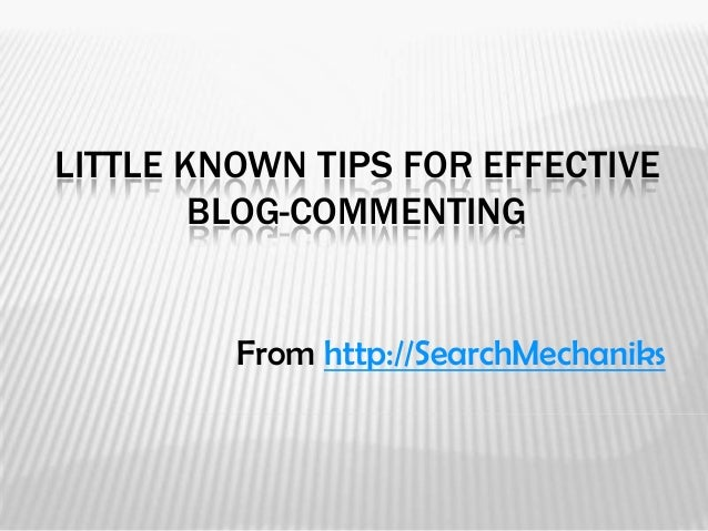 LITTLE KNOWN TIPS FOR EFFECTIVE        BLOG-COMMENTING         From http://SearchMechaniks