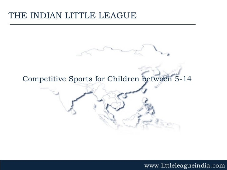 Competitive Sports for Children between 5-14 www.littleleagueindia.com THE INDIAN LITTLE LEAGUE