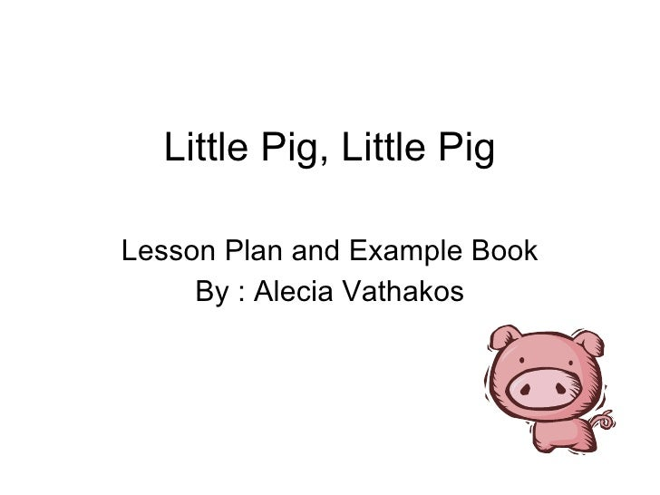 Little Pig, Little Pig Lesson Plan and Example Book By : Alecia Vathakos