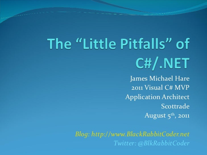 James Michael Hare 2011 Visual C# MVP Application Architect Scottrade August 5 th , 2011 Blog: http://www.BlackRabbitCoder...