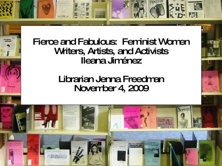Fierce and Fabulous:  Feminist Women Writers, Artists, and Activists Ileana Jiménez Librarian Jenna Freedman November 4, 2...