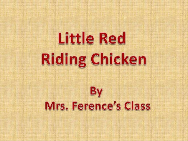 Once upon a time a hen and her daughter, Little Red Riding Chicken, lived on a farm.One day, Little Red Riding Chicken's g...