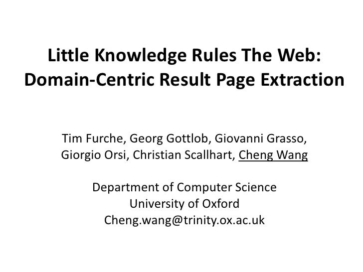 Little Knowledge Rules The Web:Domain-Centric Result Page Extraction    Tim Furche, Georg Gottlob, Giovanni Grasso,    Gio...