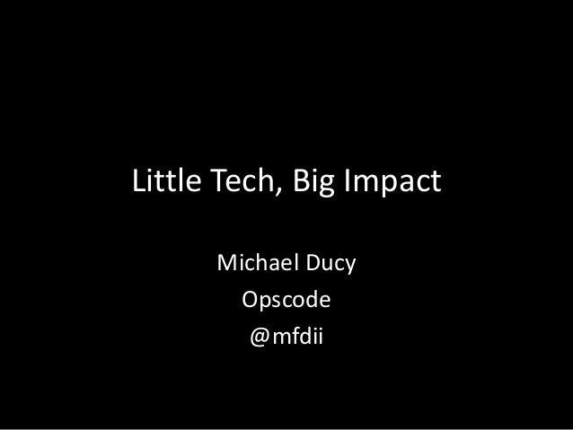 Little Tech, Big Impact Michael Ducy Opscode @mfdii
