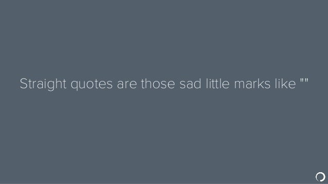"""Straight quotes are those sad little marks like """""""""""