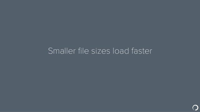 Smaller file sizes load faster