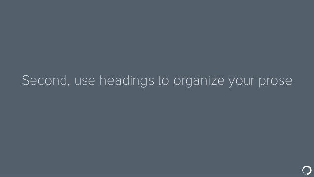 Second, use headings to organize your prose