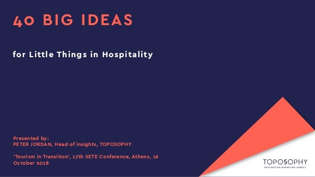 40 BIG IDEAS for Little Things in Hospitality Presented by: PETER JORDAN, Head of insights, TOPOSOPHY 'Tourism in Transiti...