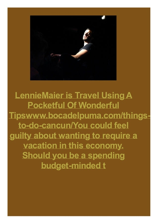 LennieMaier is Travel Using A Pocketful Of Wonderful Tipswww.bocadelpuma.com/thingsto-do-cancun/You could feel guilty abou...