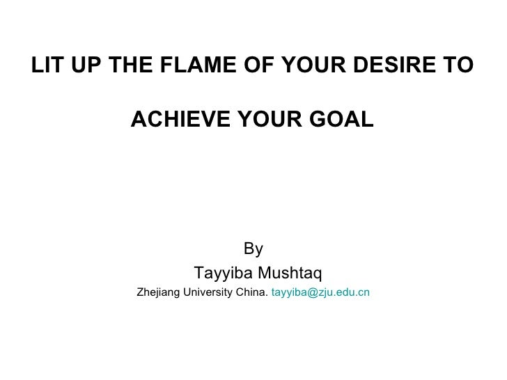 LIT UP THE FLAME OF YOUR DESIRE TO       ACHIEVE YOUR GOAL                        By                  Tayyiba Mushtaq     ...
