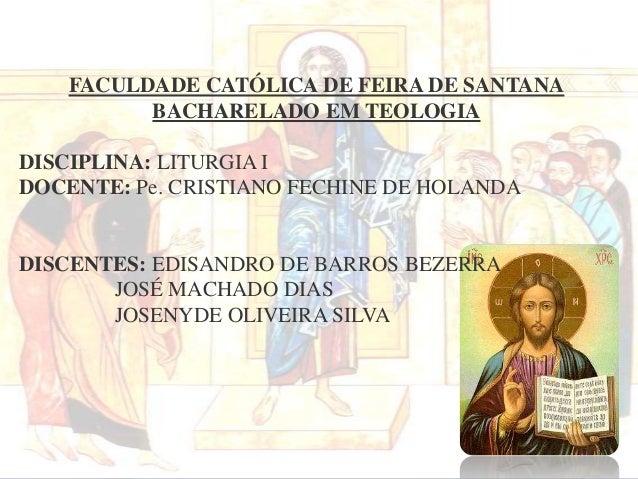 FACULDADE CATÓLICA DE FEIRA DE SANTANA BACHARELADO EM TEOLOGIA DISCIPLINA: LITURGIA I DOCENTE: Pe. CRISTIANO FECHINE DE HO...