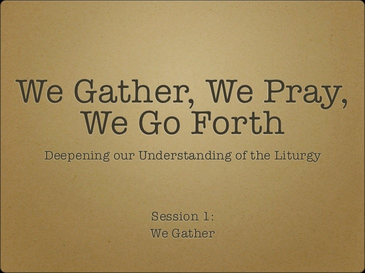 We Gather, We Pray,   We Go Forth Deepening our Understanding of the Liturgy                 Session 1:                 We...