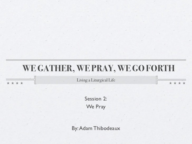 WE GATHER, WE PRAY, WE GO FORTH           Living a Liturgical Life               Session 2:                We Pray        ...