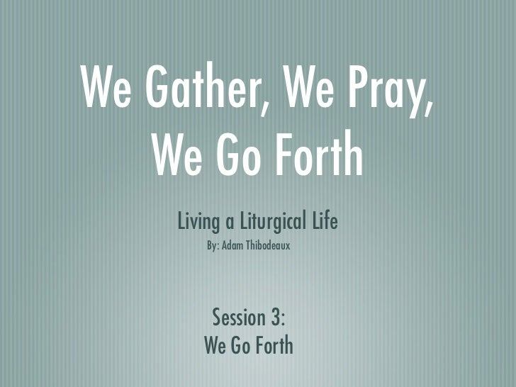 We Gather, We Pray,   We Go Forth     Living a Liturgical Life         By: Adam Thibodeaux         Session 3:        We Go...