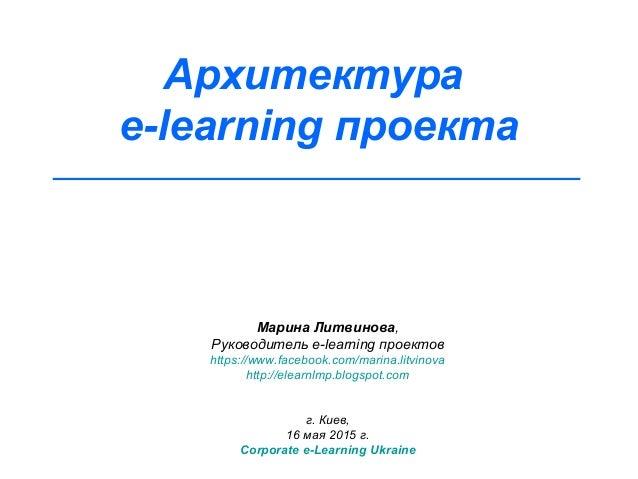 Архитектура e-learning проекта Марина Литвинова, Руководитель e-learning проектов https://www.facebook.com/marina.litvinov...