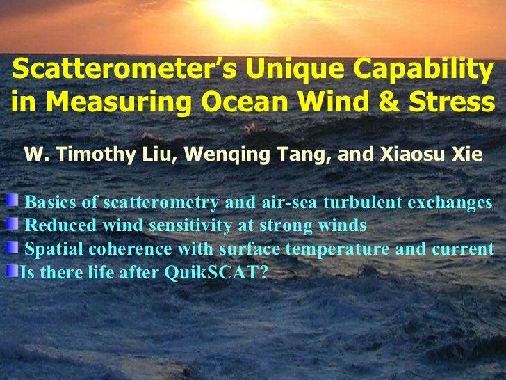 <ul><li>Scatterometer 's Unique Capability in Measuring Ocean Wind & Stress </li></ul><ul><li>W. Timothy Liu, Wenqing Tang...