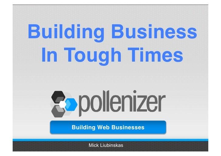 Building Business  In Tough Times       Building Web Businesses           Mick Liubinskas