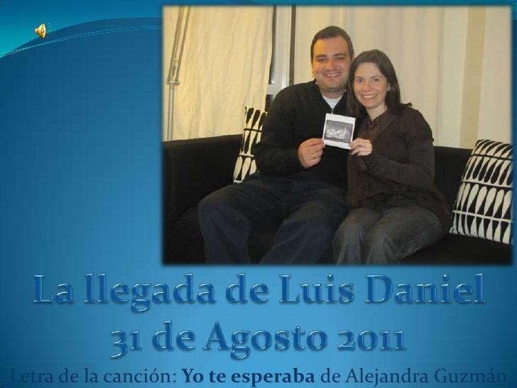 La llegada de Luis Daniel<br />31 de Agosto 2011<br />Letra de la canción: Yo te esperaba de Alejandra Guzmán<br />