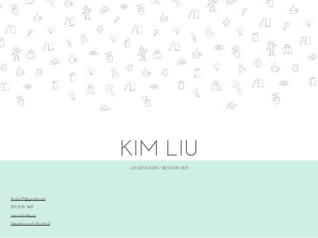 UX DESIGNER / RESEARCHER KIM LIU kimliu17@gmail.com 201 835 5411 www.kimliu.co linkedin.com/in/kimliu2