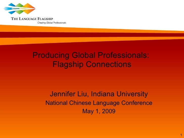 Producing Global Professionals:  Flagship Connections Jennifer Liu, Indiana University National Chinese Language Conferenc...