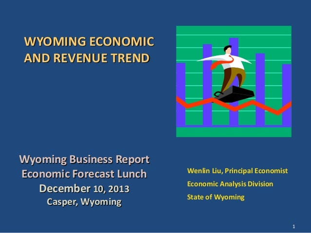 WYOMING ECONOMIC AND REVENUE TREND  Wyoming Business Report Economic Forecast Lunch December 10, 2013 Casper, Wyoming  Wen...