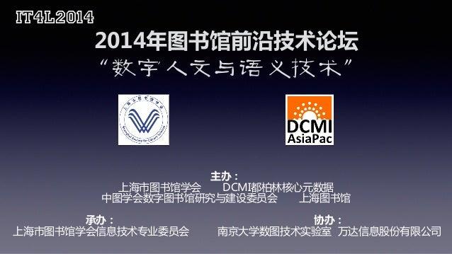"IT4L2014 2014年图书馆前沿技术论坛  ""数字人文与语义技术"" 主办:  上海市图书馆学会       DCMI都柏林核心元数据  中图学会数字图书馆研究与建设委员会     ..."