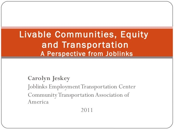 Livable Communities, Equity  and Transportation  A Perspective from Joblinks Carolyn Jeskey Joblinks Employment Transporta...