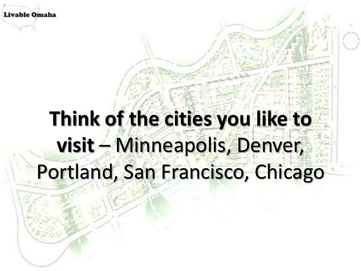 Livable Omaha         Think of the cities you like to          visit – Minneapolis, Denver,        Portland, San Francisco...