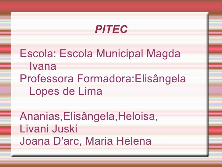 PITECEscola: Escola Municipal Magda  IvanaProfessora Formadora:Elisângela  Lopes de LimaAnanias,Elisângela,Heloisa,Livani ...