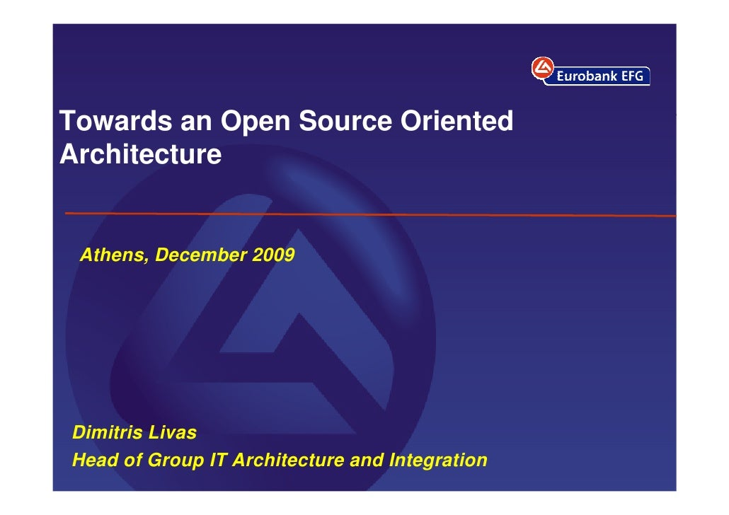 Towards an Open Source Oriented Architecture    Athens, December 2009     Dimitris Livas Head of Group IT Architecture and...