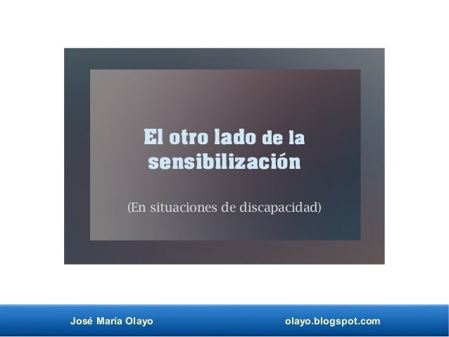José María Olayo olayo.blogspot.com El otro lado de la sensibilización (En situaciones de discapacidad)
