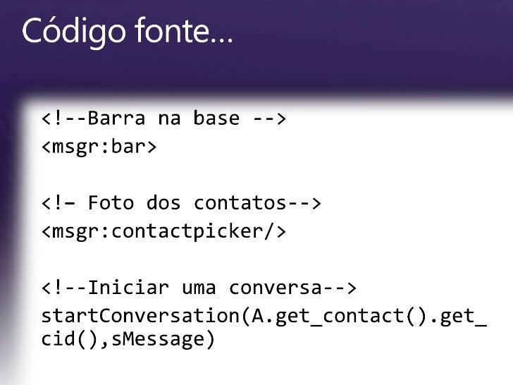 <!--Barra na base --><br /><msgr:bar><br /><!– Foto dos contatos--><br /><msgr:contactpicker/><br /><!--Iniciarumaconversa...