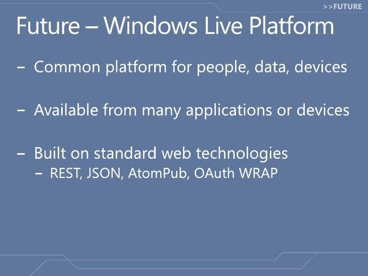 Future – Windows Live Platform<br />Common platform for people, data, devices<br />Available from many applications or dev...