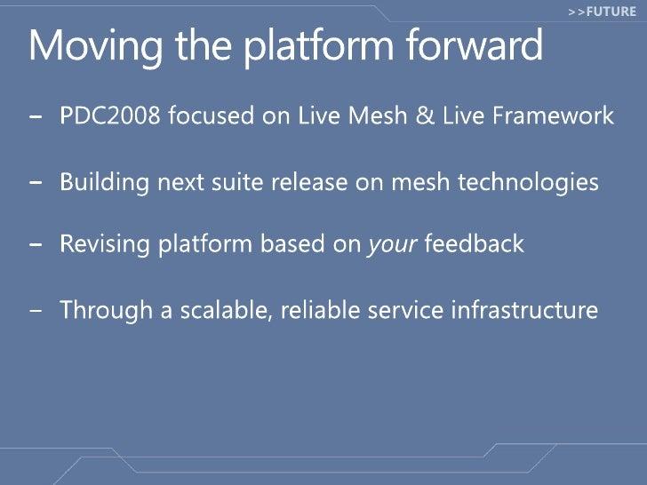 Moving the platform forward<br />PDC2008 focused on Live Mesh & Live Framework<br />Building next suite release on mesh te...