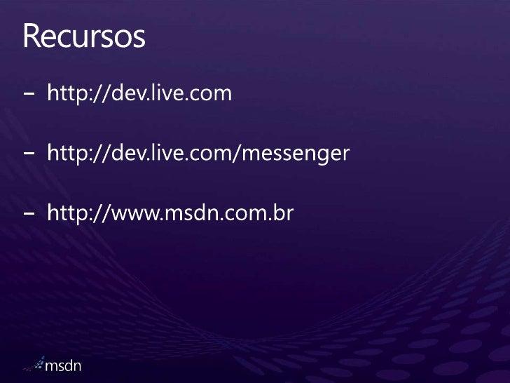 Recursos<br />http://dev.live.com<br />http://dev.live.com/messenger<br />http://www.msdn.com.br<br />