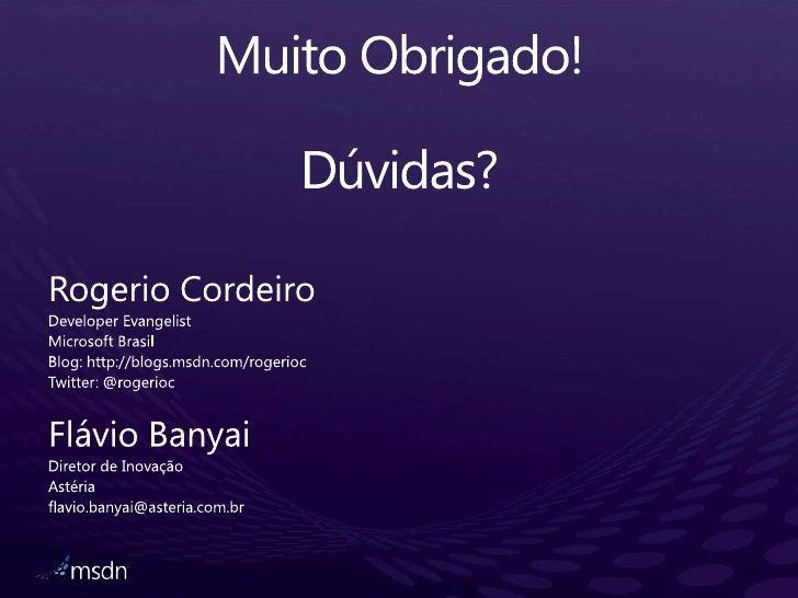 Muito Obrigado!Dúvidas?<br />Rogerio Cordeiro<br />Developer Evangelist<br />Microsoft Brasil<br />Blog: http://blogs.msdn...
