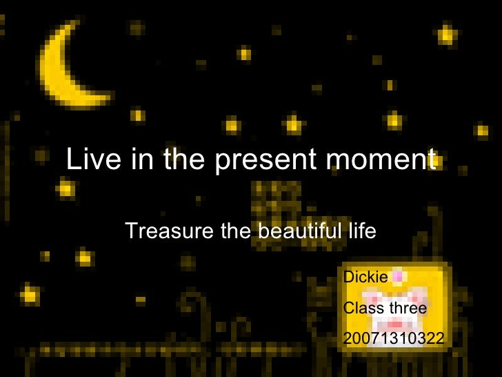 Live in the present moment Treasure the beautiful life Dickie Class three 20071310322