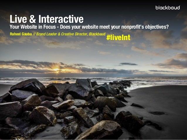 Live & Interactive  Your Website in Focus - Does your website meet your nonprofit's objectives? Raheel Gauba // Brand Lead...