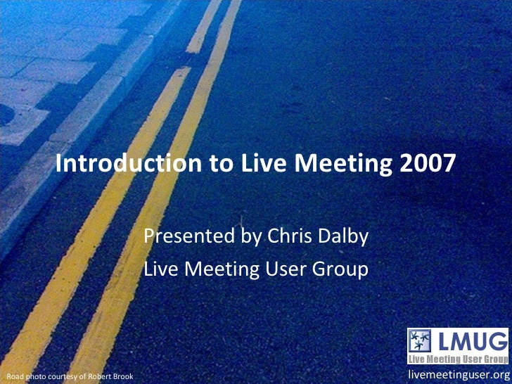 Introduction to Live Meeting 2007 Presented by Chris Dalby Live Meeting User Group livemeetinguser.org Road photo courtesy...