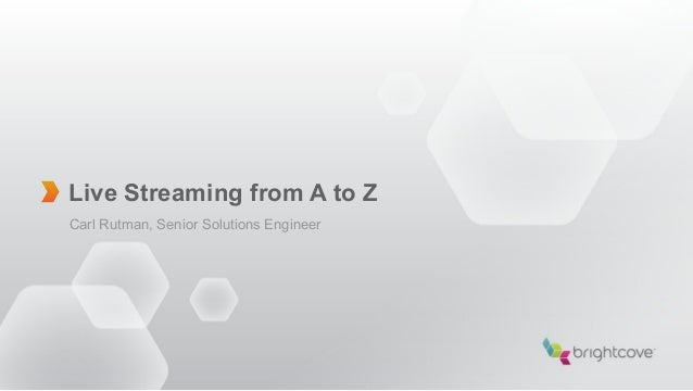 Live Streaming from A to ZCarl Rutman, Senior Solutions Engineer