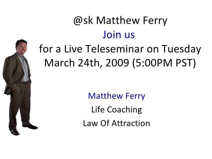 @sk Matthew Ferry Join us  for a Live Teleseminar on Tuesday March 24th, 2009 (5:00PM PST) Matthew Ferry Life Coaching Law...