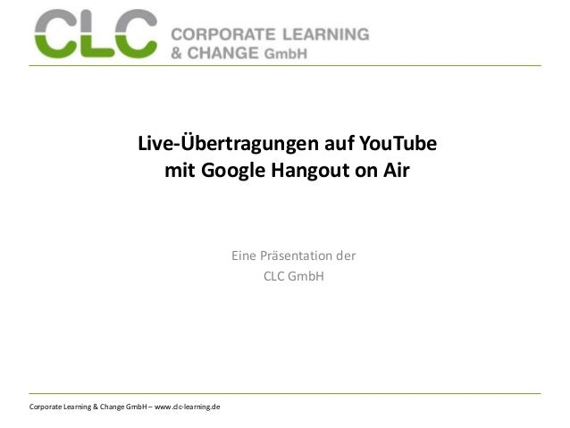 Corporate Learning & Change GmbH – www.clc-learning.de Live-Übertragungen auf YouTube mit Google Hangout on Air Eine Präse...