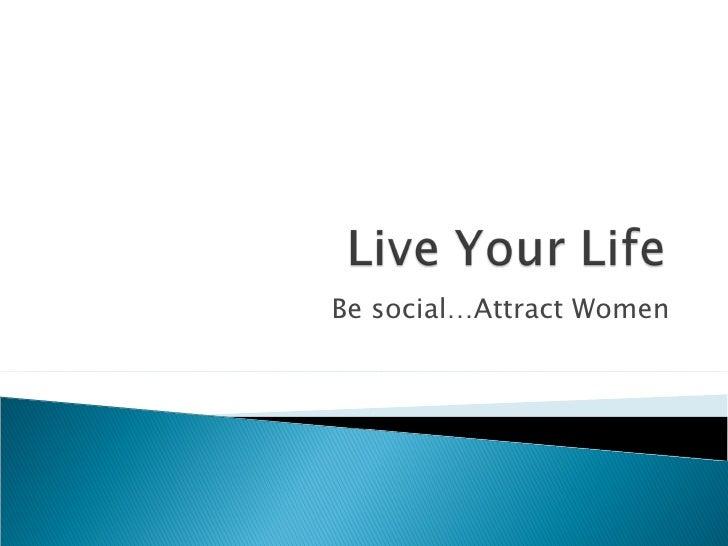 Be social…Attract Women