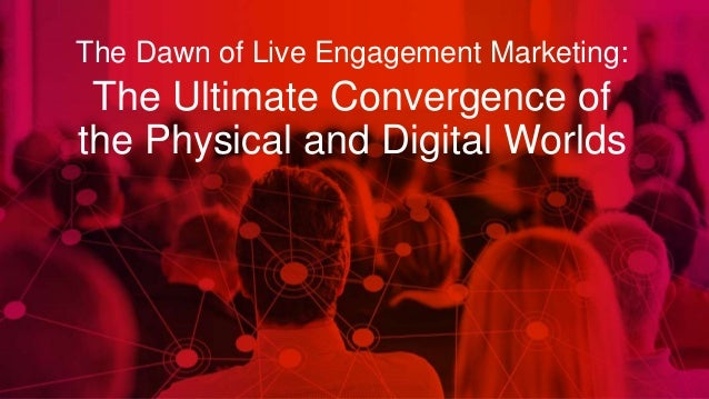 The Dawn of Live Engagement Marketing: The Ultimate Convergence of the Physical and Digital Worlds